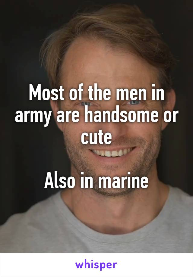 Most of the men in army are handsome or cute  Also in marine