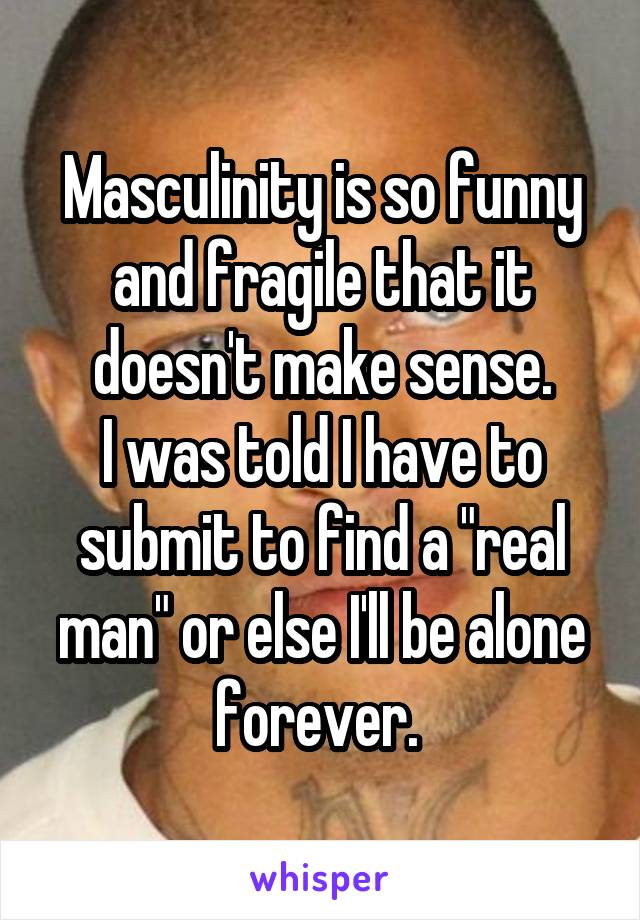"Masculinity is so funny and fragile that it doesn't make sense. I was told I have to submit to find a ""real man"" or else I'll be alone forever."