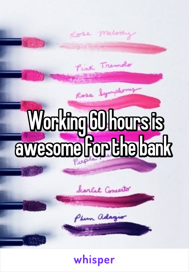 Working 60 hours is awesome for the bank