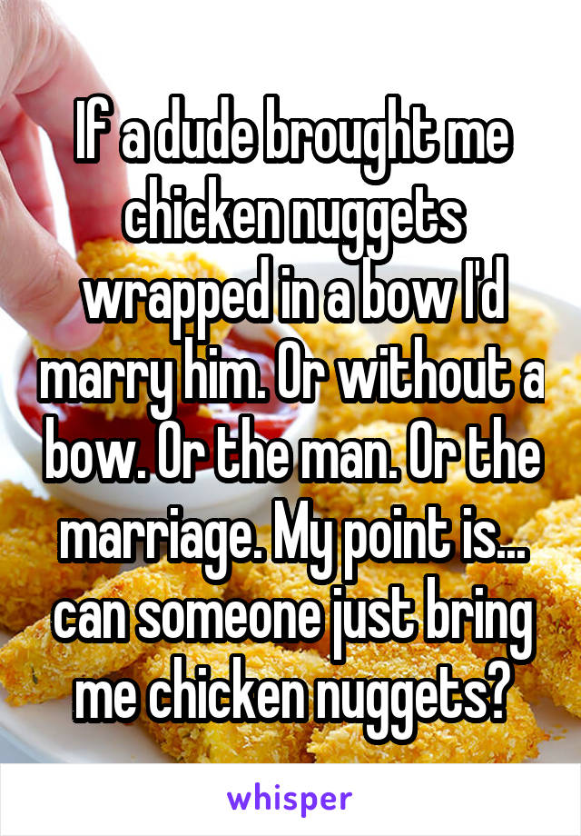 If a dude brought me chicken nuggets wrapped in a bow I'd marry him. Or without a bow. Or the man. Or the marriage. My point is... can someone just bring me chicken nuggets?
