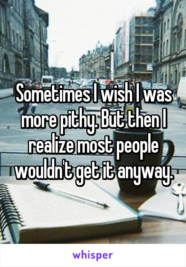 Sometimes I wish I was more pithy. But then I realize most people wouldn't get it anyway.