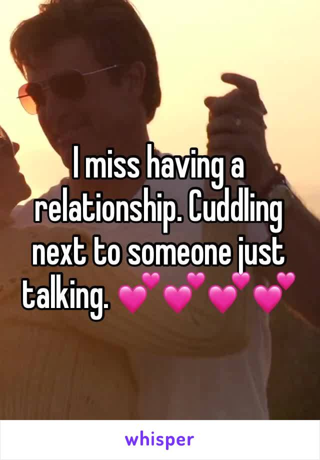 I miss having a relationship. Cuddling next to someone just talking. 💕💕💕💕