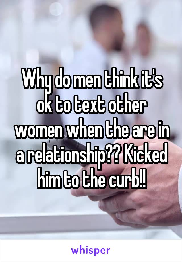 Why do men think it's ok to text other women when the are in a relationship?? Kicked him to the curb!!