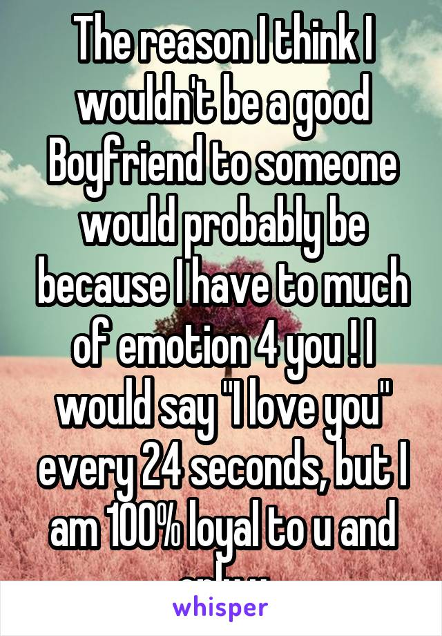 """The reason I think I wouldn't be a good Boyfriend to someone would probably be because I have to much of emotion 4 you ! I would say """"I love you"""" every 24 seconds, but I am 100% loyal to u and only u"""