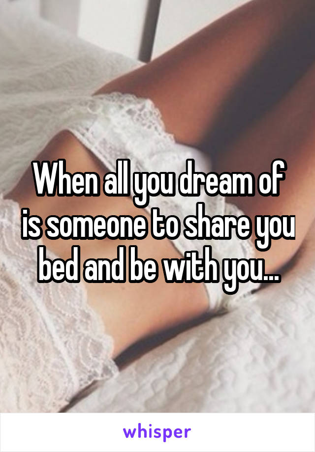 When all you dream of is someone to share you bed and be with you...