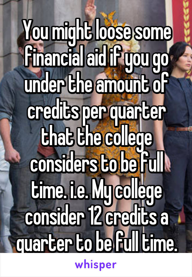 You might loose some financial aid if you go under the amount of credits per quarter that the college considers to be full time. i.e. My college consider 12 credits a quarter to be full time.