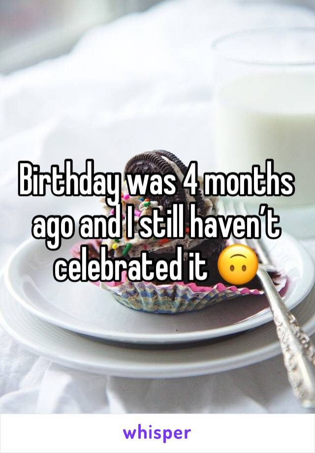 Birthday was 4 months ago and I still haven't celebrated it 🙃