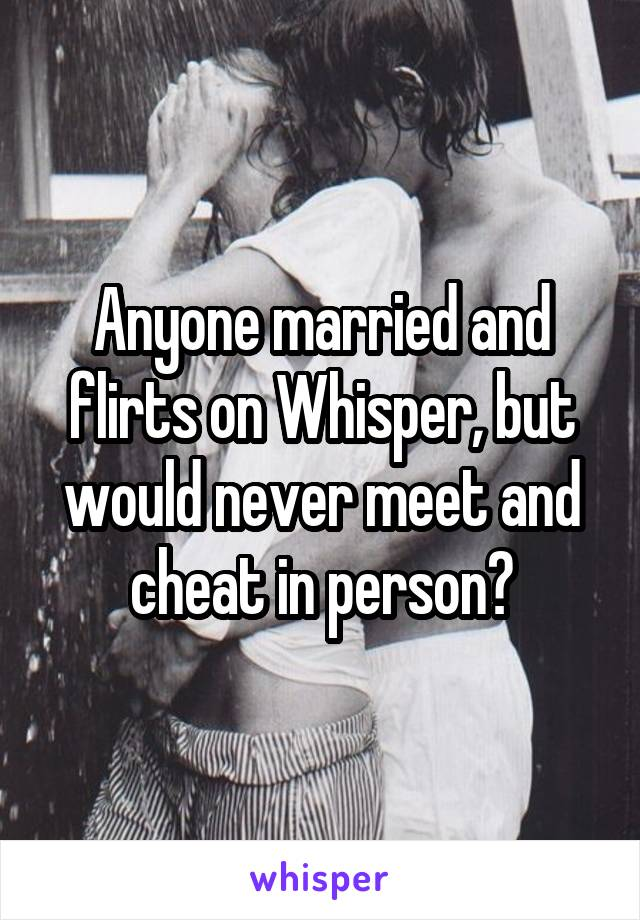 Anyone married and flirts on Whisper, but would never meet and cheat in person?