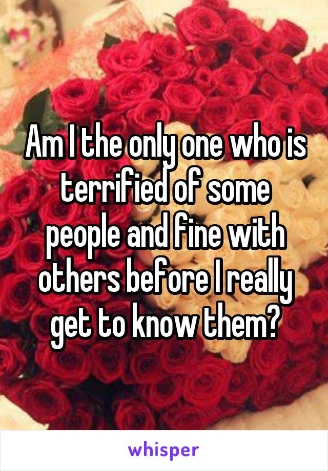Am I the only one who is terrified of some people and fine with others before I really get to know them?