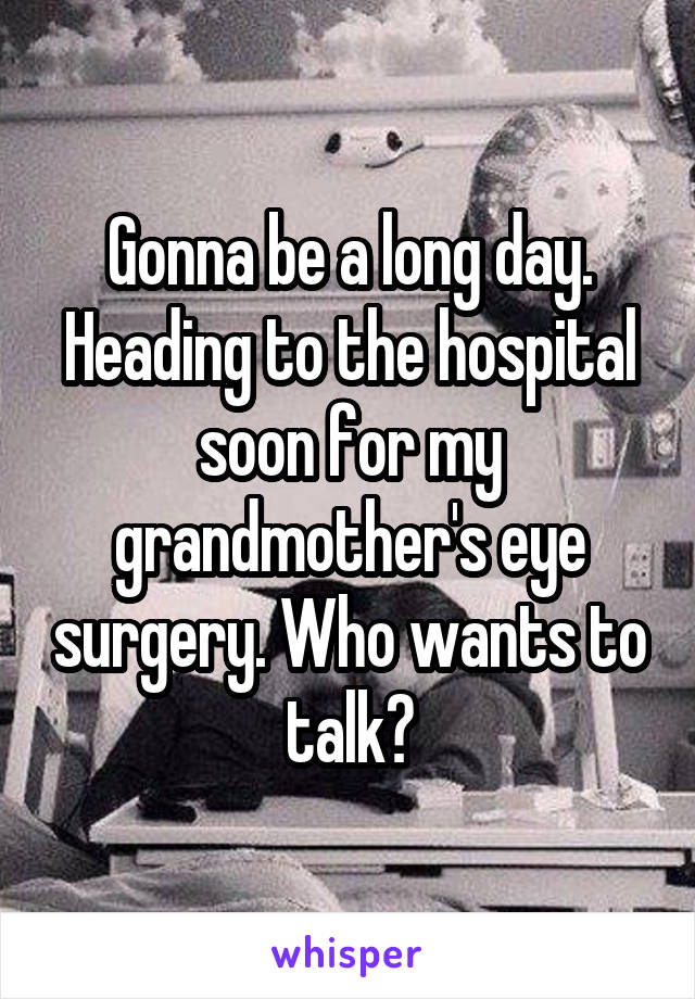 Gonna be a long day. Heading to the hospital soon for my grandmother's eye surgery. Who wants to talk?