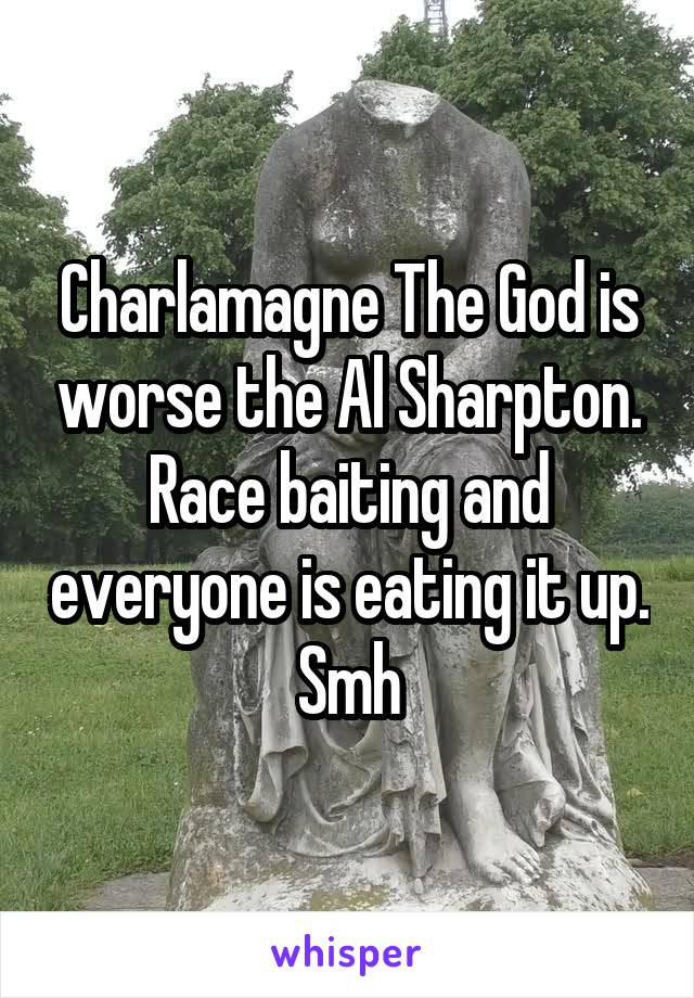 Charlamagne The God is worse the Al Sharpton. Race baiting and everyone is eating it up. Smh