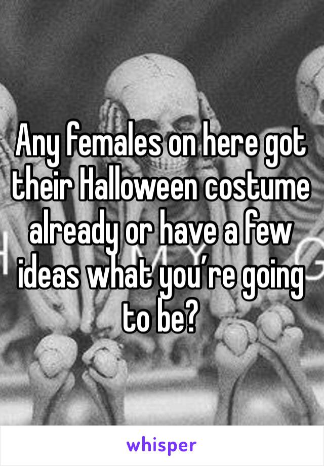 Any females on here got their Halloween costume already or have a few ideas what you're going to be?