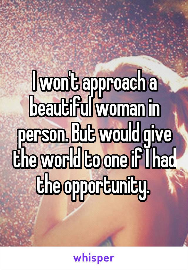 I won't approach a beautiful woman in person. But would give the world to one if I had the opportunity.