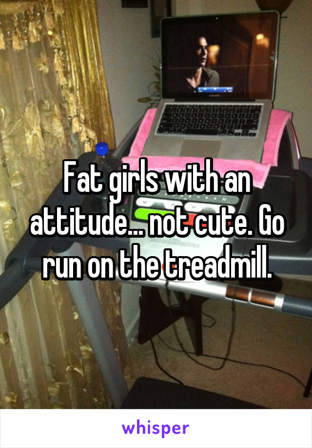 Fat girls with an attitude... not cute. Go run on the treadmill.