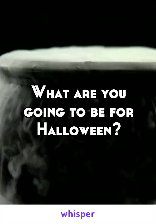 What are you going to be for Halloween?