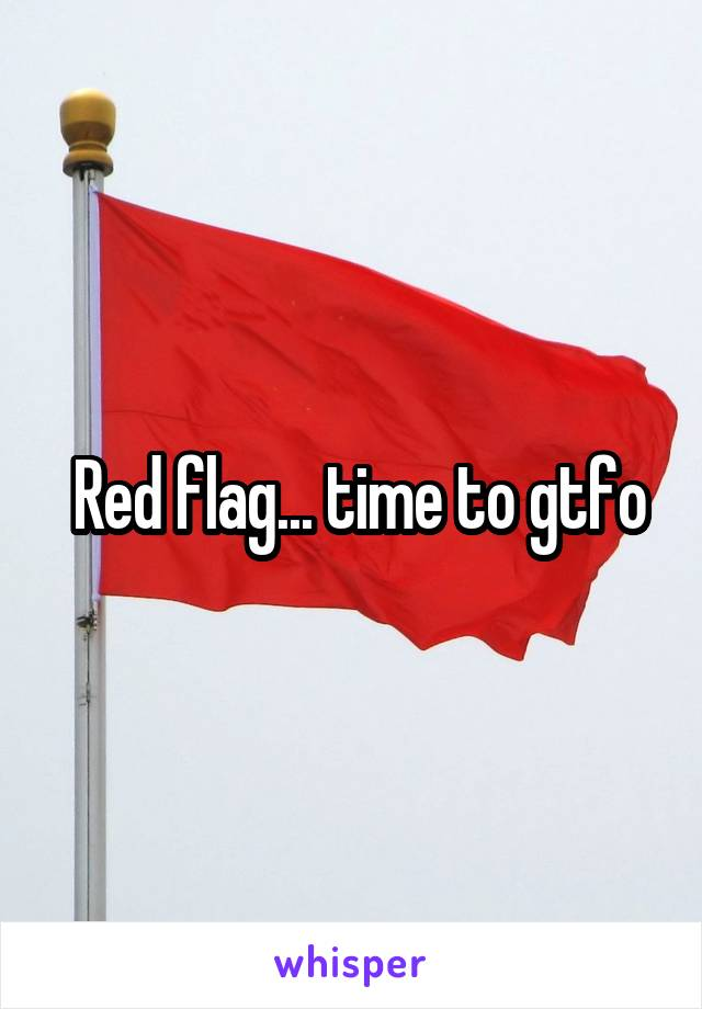 Red flag... time to gtfo