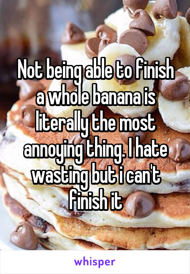 Not being able to finish a whole banana is literally the most annoying thing. I hate wasting but i can't finish it