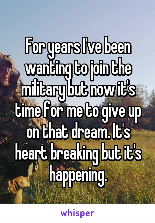 For years I've been wanting to join the military but now it's time for me to give up on that dream. It's heart breaking but it's happening.