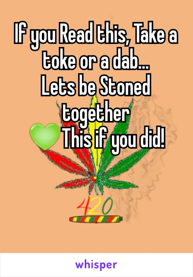 If you Read this, Take a toke or a dab... Lets be Stoned together 💚This if you did!