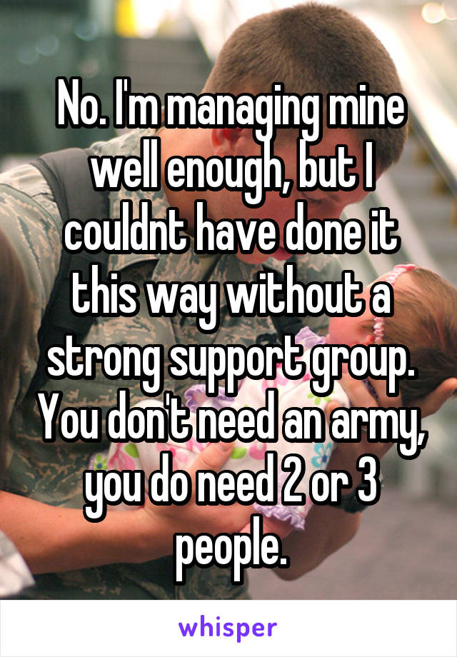 No. I'm managing mine well enough, but I couldnt have done it this way without a strong support group. You don't need an army, you do need 2 or 3 people.