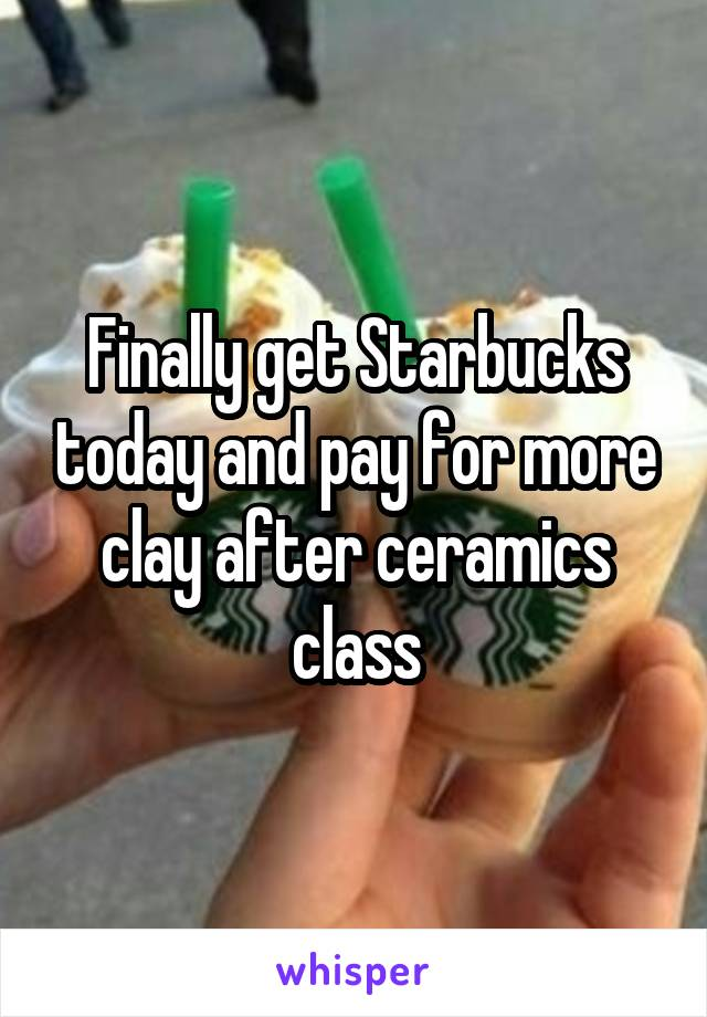Finally get Starbucks today and pay for more clay after ceramics class