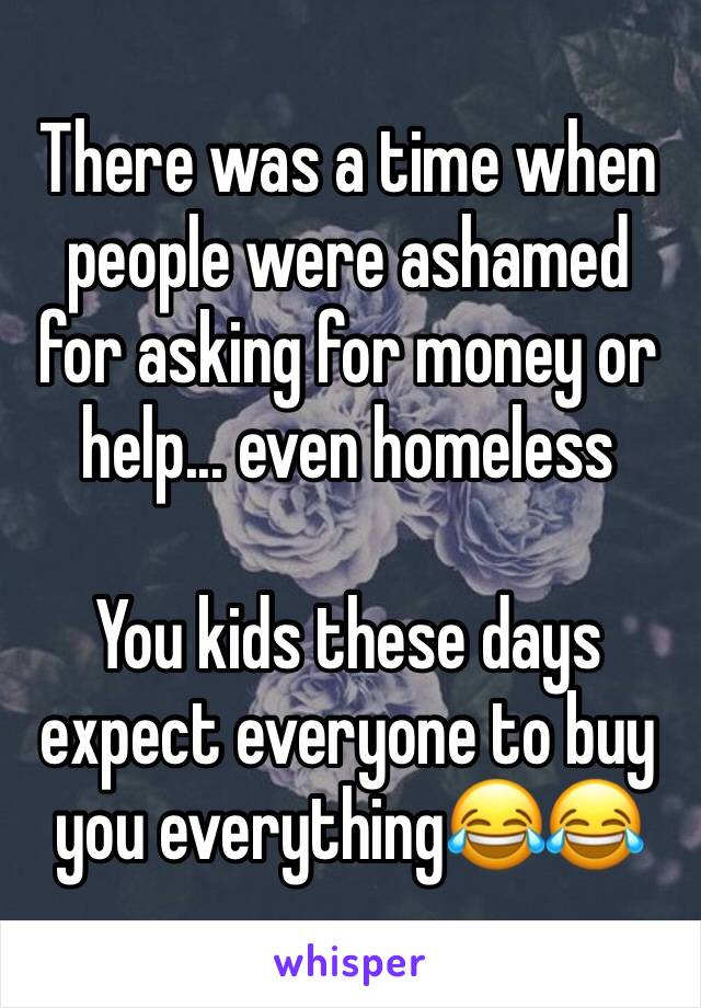 There was a time when people were ashamed for asking for money or help... even homeless  You kids these days expect everyone to buy you everything😂😂