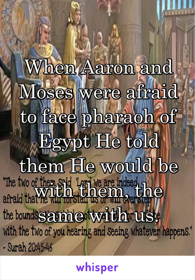 When Aaron and Moses were afraid to face pharaoh of Egypt He told them He would be with them, the same with us.