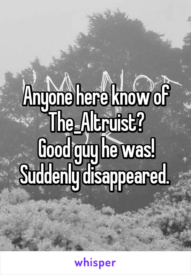 Anyone here know of The_Altruist? Good guy he was! Suddenly disappeared.