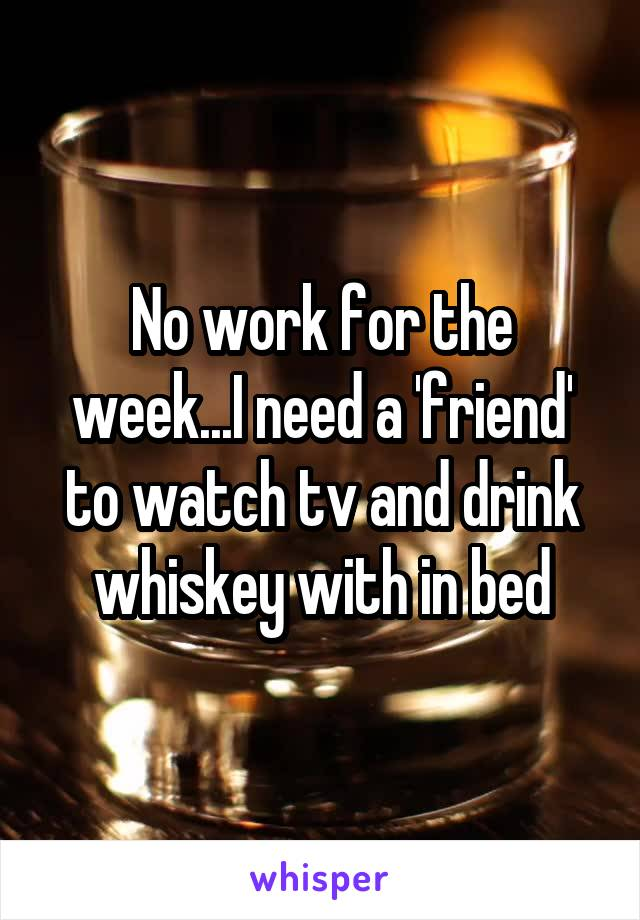 No work for the week...I need a 'friend' to watch tv and drink whiskey with in bed
