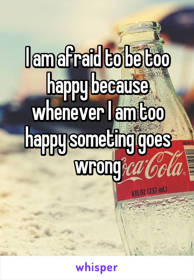 I am afraid to be too happy because whenever I am too happy someting goes wrong
