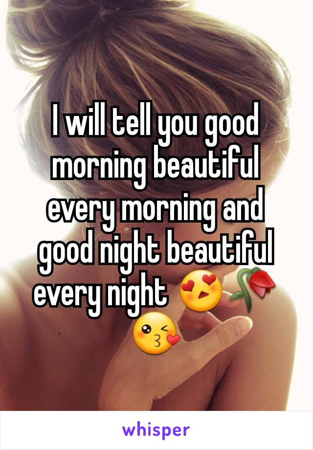I will tell you good morning beautiful every morning and good night beautiful every night 😍🥀😘