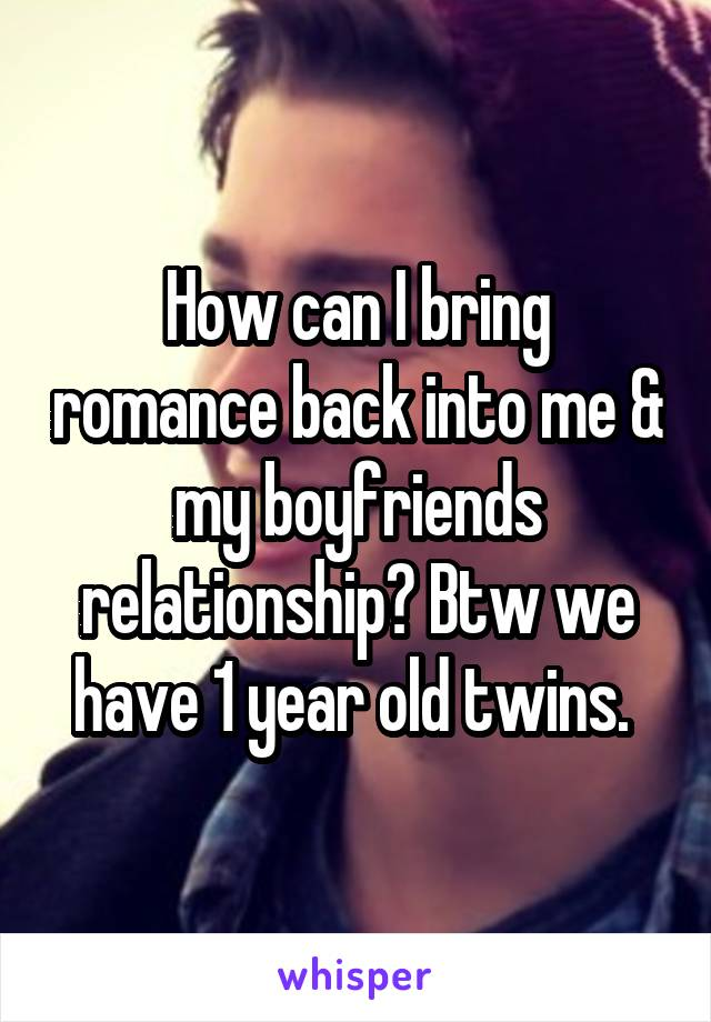 How can I bring romance back into me & my boyfriends relationship? Btw we have 1 year old twins.