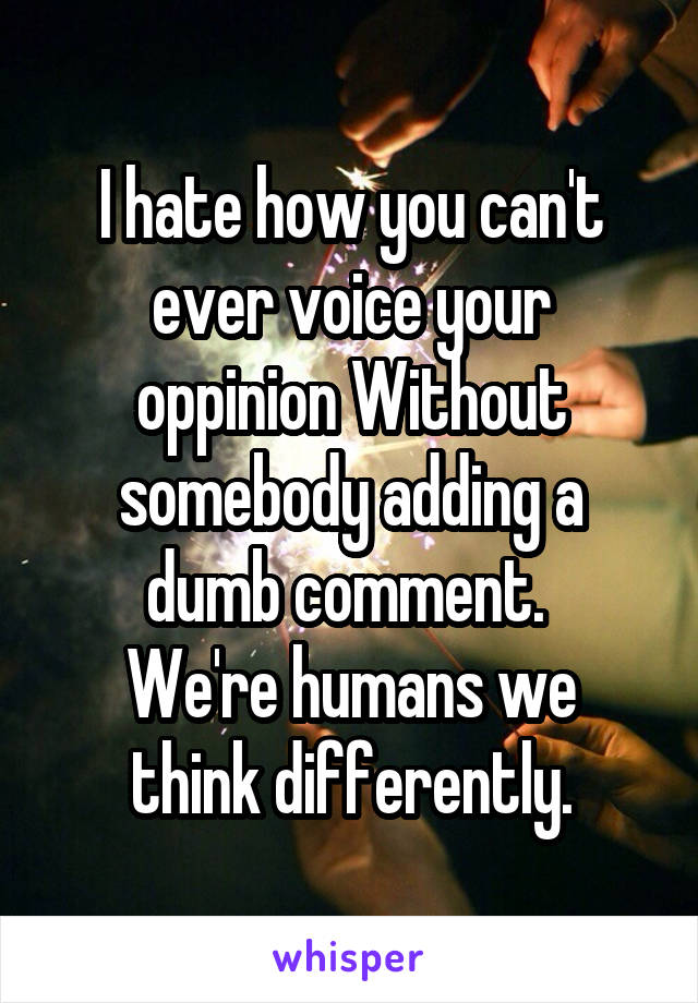 I hate how you can't ever voice your oppinion Without somebody adding a dumb comment.  We're humans we think differently.
