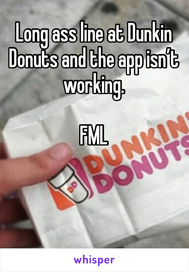 Long ass line at Dunkin Donuts and the app isn't working.   FML