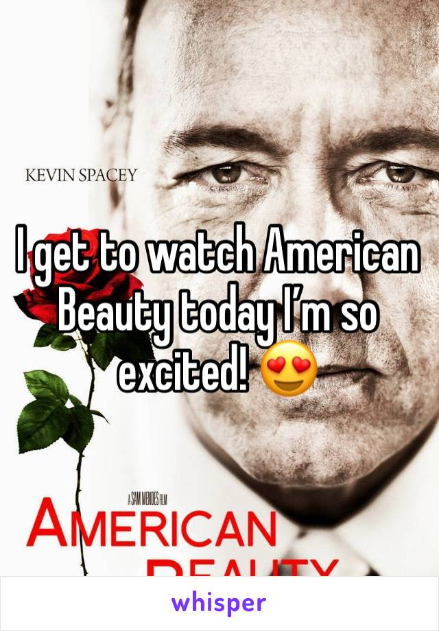 I get to watch American Beauty today I'm so excited! 😍