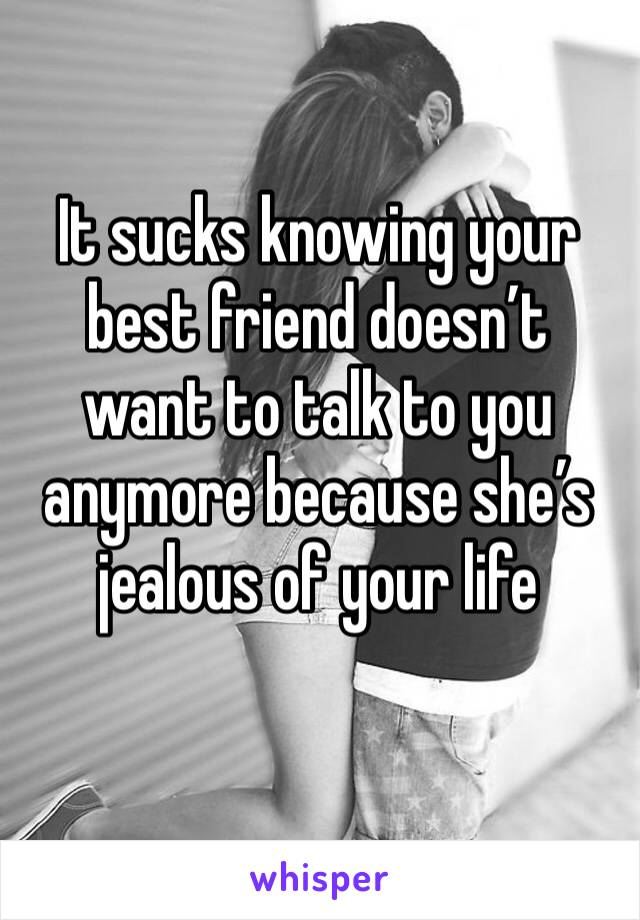 It sucks knowing your best friend doesn't want to talk to you anymore because she's jealous of your life