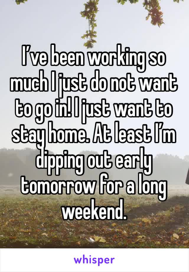 I've been working so much I just do not want to go in! I just want to stay home. At least I'm dipping out early tomorrow for a long weekend.