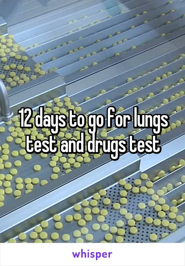 12 days to go for lungs test and drugs test