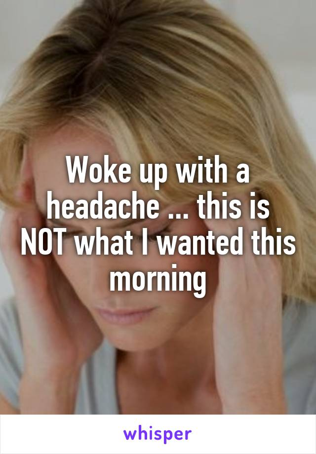 Woke up with a headache ... this is NOT what I wanted this morning