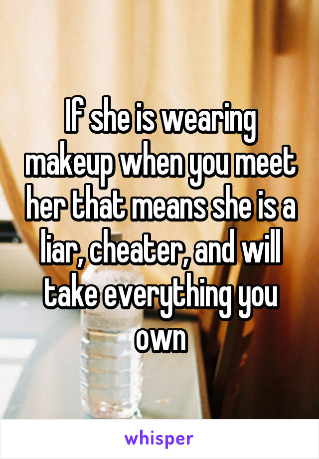 If she is wearing makeup when you meet her that means she is a liar, cheater, and will take everything you own