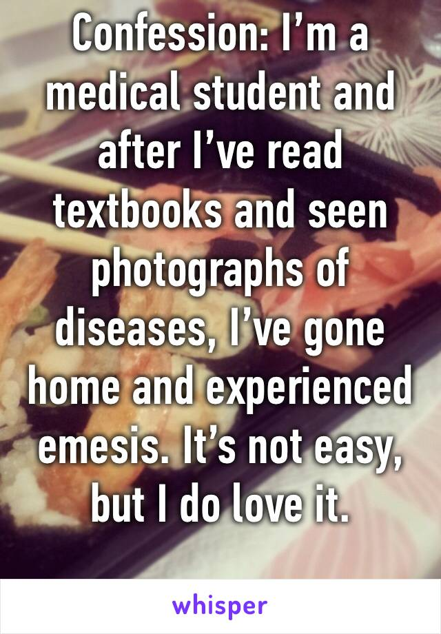 Confession: I'm a medical student and after I've read textbooks and seen photographs of diseases, I've gone home and experienced emesis. It's not easy, but I do love it.