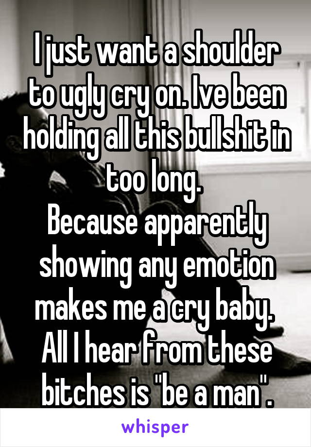 """I just want a shoulder to ugly cry on. Ive been holding all this bullshit in too long.  Because apparently showing any emotion makes me a cry baby.  All I hear from these bitches is """"be a man""""."""
