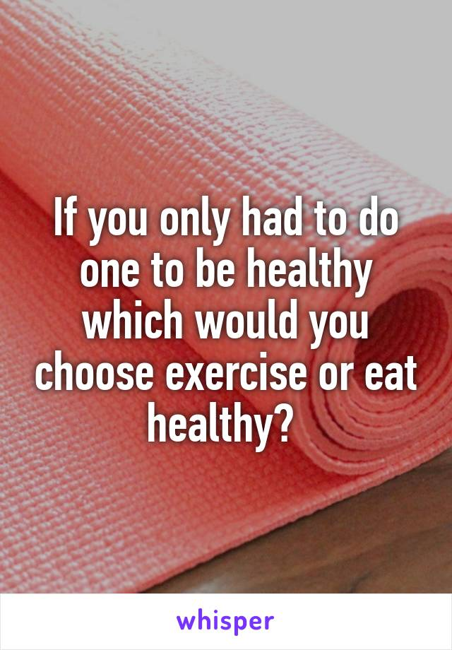 If you only had to do one to be healthy which would you choose exercise or eat healthy?