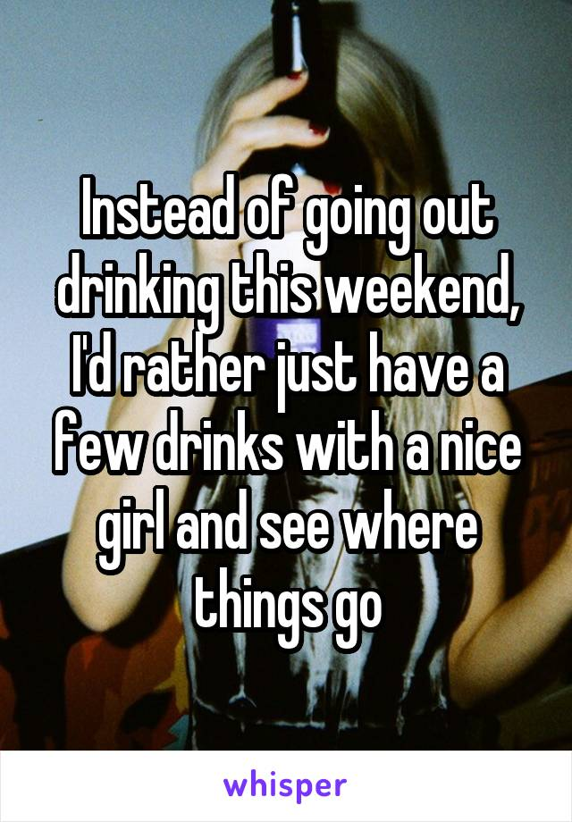 Instead of going out drinking this weekend, I'd rather just have a few drinks with a nice girl and see where things go