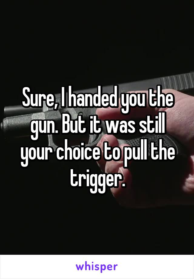 Sure, I handed you the gun. But it was still your choice to pull the trigger.