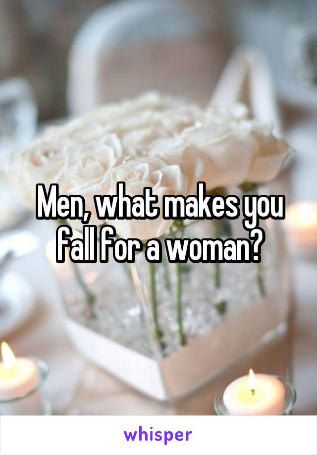 Men, what makes you fall for a woman?