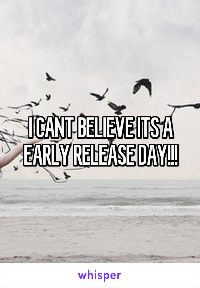 I CANT BELIEVE ITS A EARLY RELEASE DAY!!!