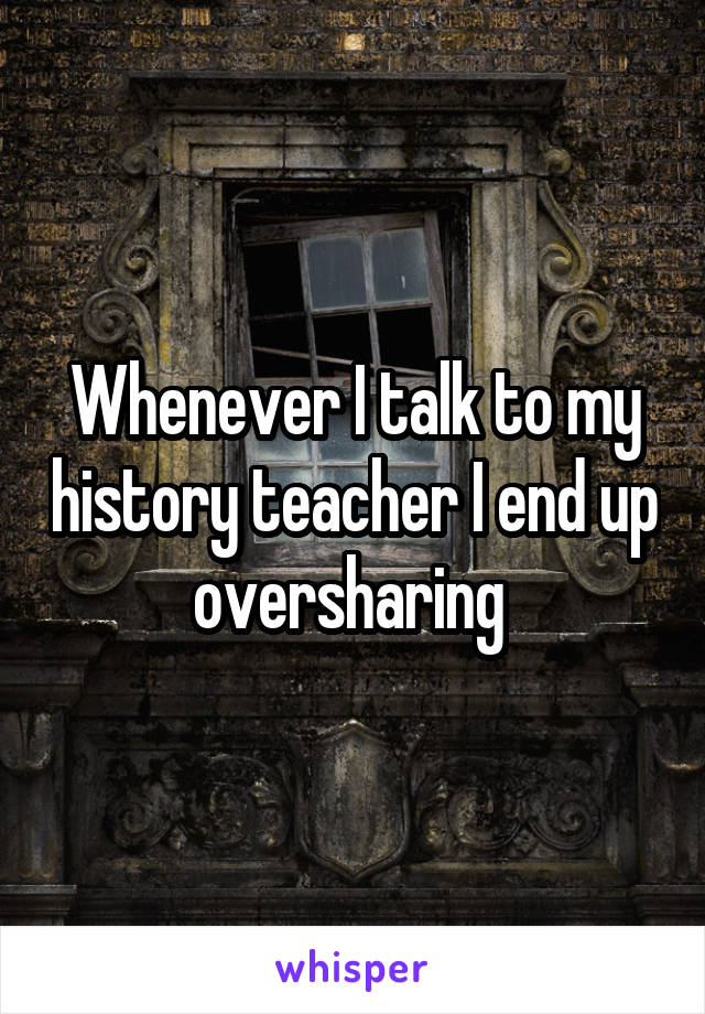 Whenever I talk to my history teacher I end up oversharing