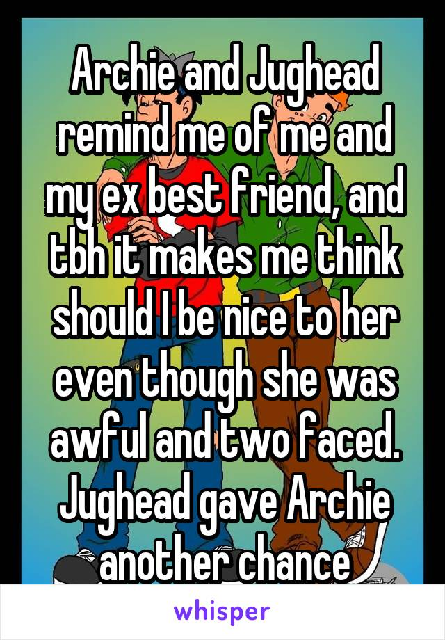 Archie and Jughead remind me of me and my ex best friend, and tbh it makes me think should I be nice to her even though she was awful and two faced. Jughead gave Archie another chance