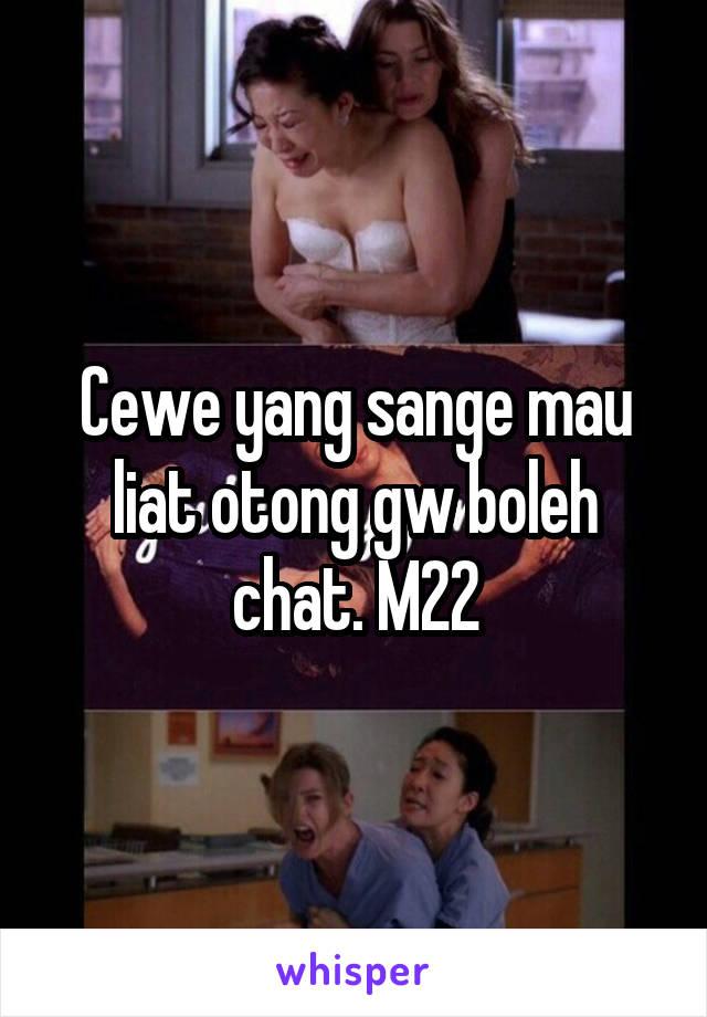 Cewe yang sange mau liat otong gw boleh chat. M22